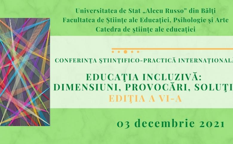 Conferinţa ştiinţifico-practică internațională EDUCAŢIA INCLUZIVĂ: DIMENSIUNI, PROVOCĂRI, SOLUŢII Ediţia a VI-a